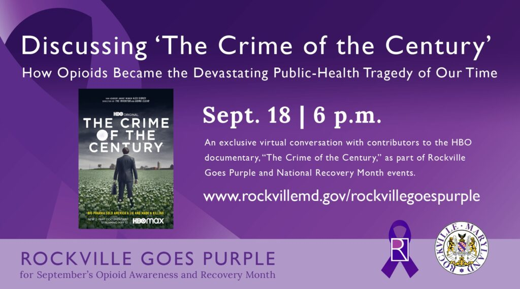 """The City of Rockville will host an exclusive virtual conversation with contributors to the HBO documentary, """"The Crime of the Century,"""" as part of Rockville Goes Purple, the city's monthlong September campaign to bring awareness to the national impact of opioid addiction and signal hope for recovery.  The discussion, featuring a Q&A, will be held 6 p.m. Saturday, Sept. 18 via WebEx, with guest and documentary participant Jonathan Novak, a former U.S. Drug Enforcement Agency attorney.  The event is free to and open to the public. Details on how to join the event will be posted at www.rockvillemd.gov/rockvillegoespurple.  A two-part documentary, """"The Crime of the Century directed by Emmy and Academy Award winner Alex Gibney, explores the origins, extent and fallout of one of the most devastating public health tragedies of our time, with half a million deaths from overdoses this century alone. The film reveals that America's opioid epidemic is not a public health crisis that emerged from nowhere.  Learn more about """"The Crime of the Century"""" at www.hbo.com/documentaries/the-crime-of-the-century. For more information about Rockville Goes Purple, visit www.rockvillemd.gov/rockvillegoespurple.  Face coverings are mandatory for all visitors to Rockville facilities, as the city continues its efforts to contain the spread of COVID-19. The requirement applies to all staff and visitors aged 2 and older, whatever their vaccination status."""